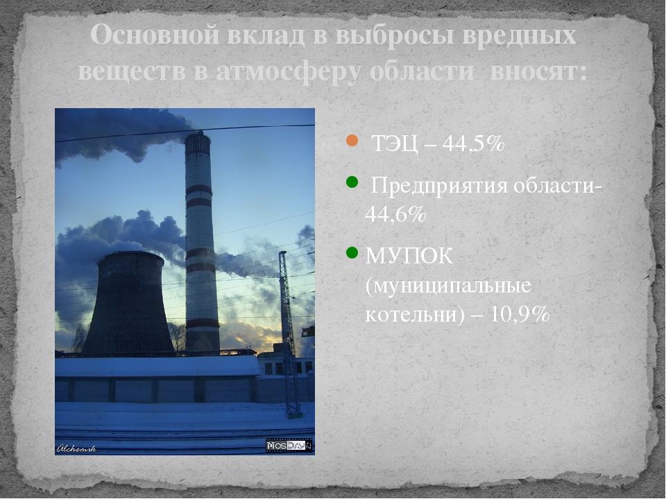 Основной вклад в выбросы вредных веществ в атмосферу области вносят: ТЭЦ – 44...