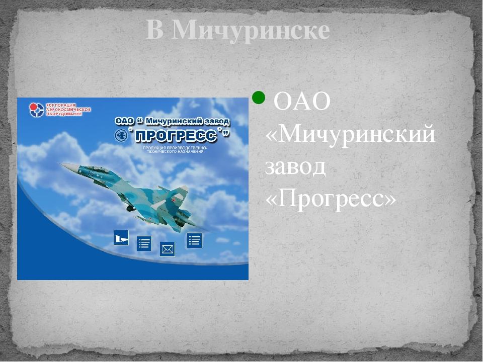 В Мичуринске ОАО «Мичуринский завод «Прогресс»