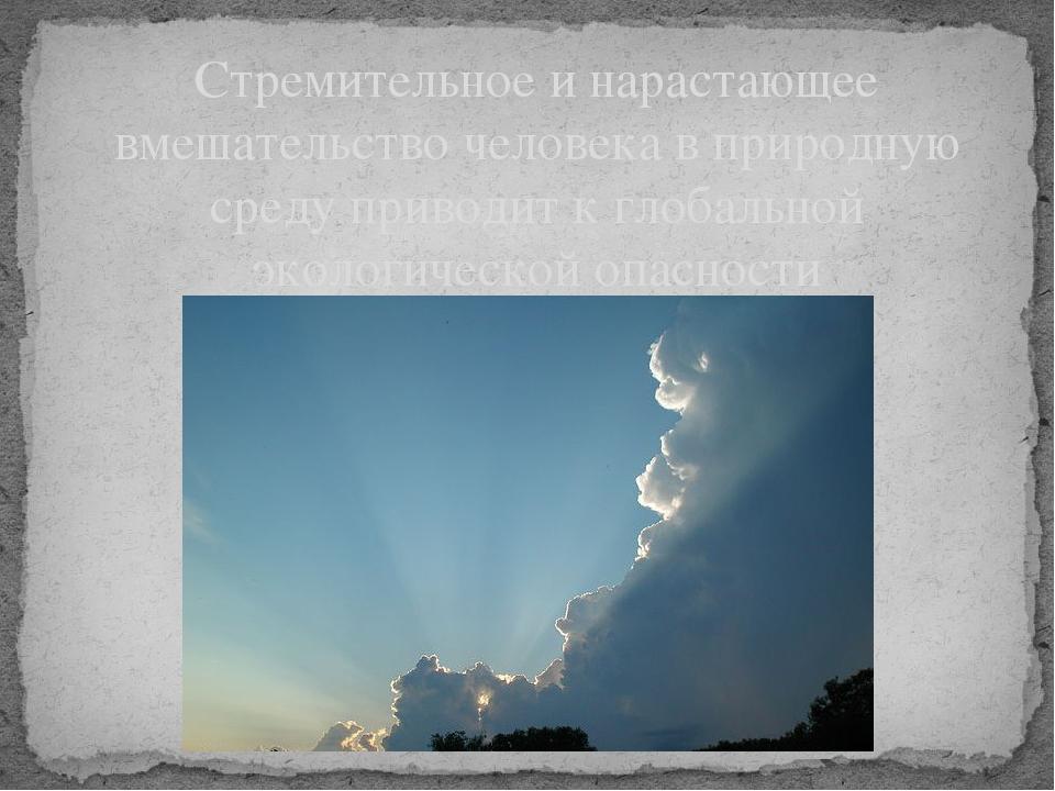 Стремительное и нарастающее вмешательство человека в природную среду приводит...