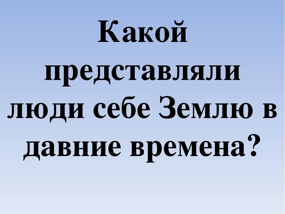 В Древней Руси считали, что Земля плоская, что она – такой плоский толстый бл...
