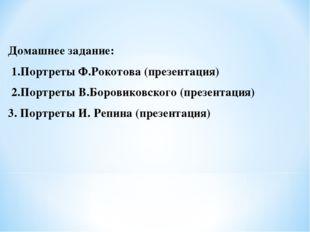 Домашнее задание: 1.Портреты Ф.Рокотова (презентация) 2.Портреты В.Боровиковс