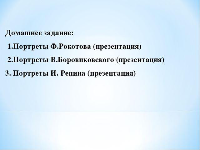 Домашнее задание: 1.Портреты Ф.Рокотова (презентация) 2.Портреты В.Боровиковс...