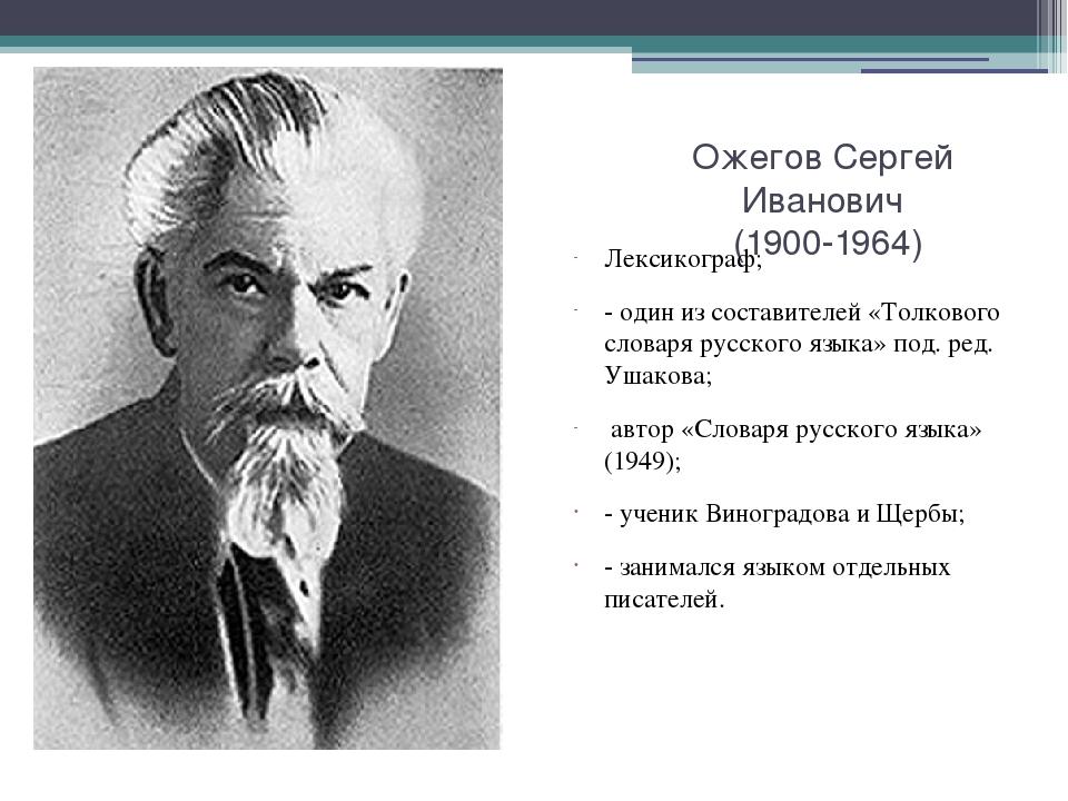 Ожегов Сергей Иванович (1900-1964) Лексикограф; - один из составителей «Толко...