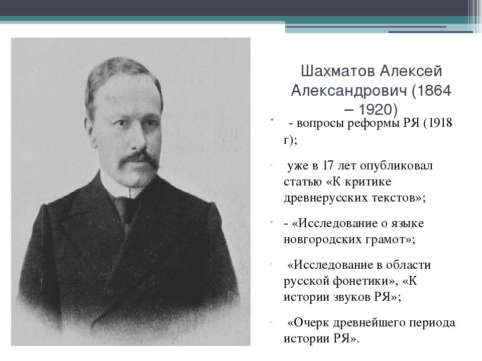 Шахматов Алексей Александрович (1864 – 1920) - вопросы реформы РЯ (1918 г); у...