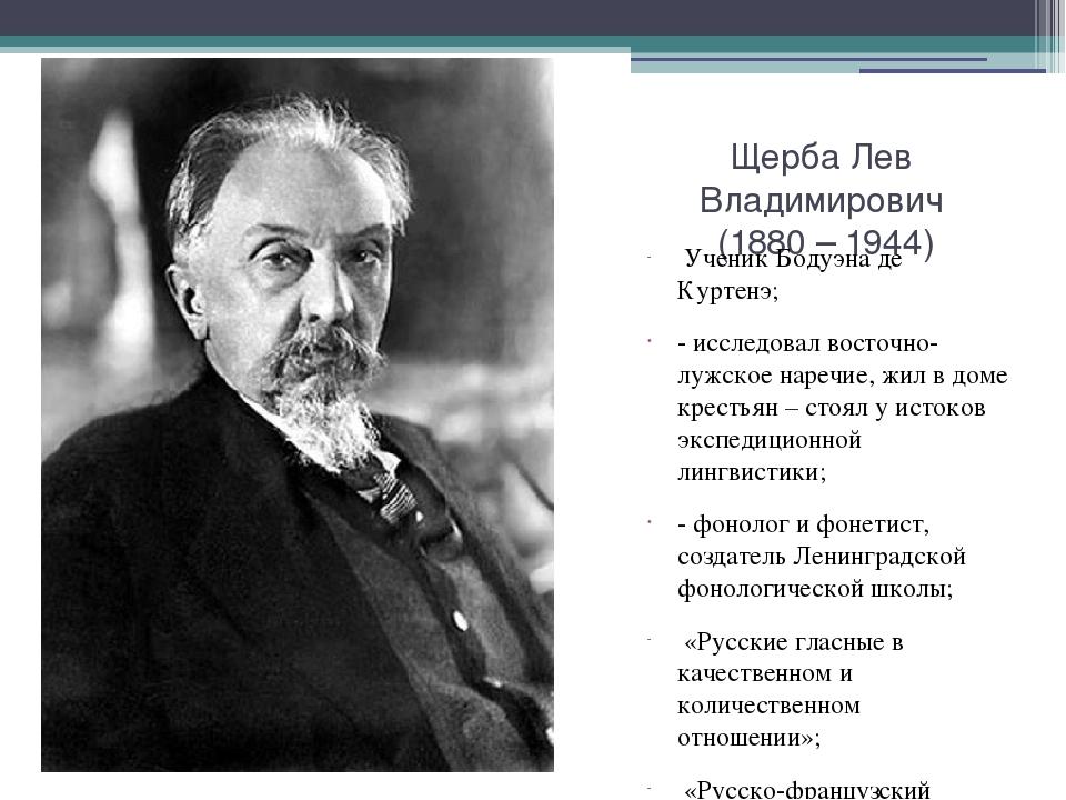 Щерба Лев Владимирович (1880 – 1944) Ученик Бодуэна де Куртенэ; - исследовал...