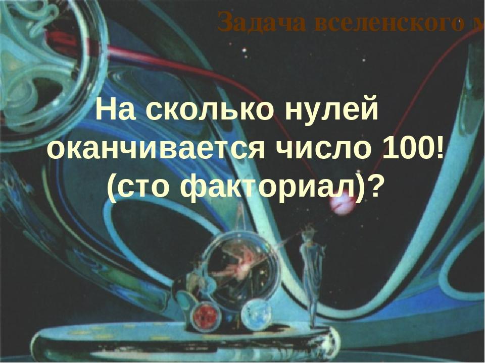 На сколько нулей оканчивается число 100! (сто факториал)? Задача вселенского...