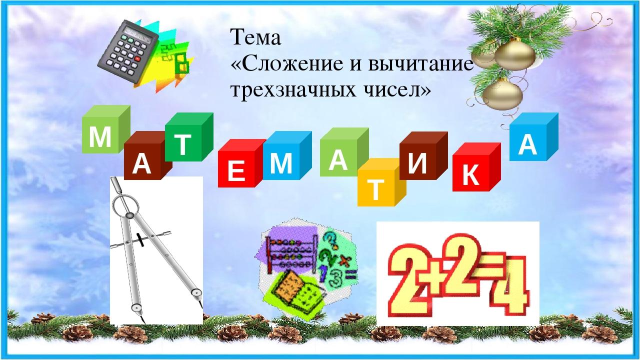Тема «Сложение и вычитание трехзначных чисел» М А Т Е М А Т И К А
