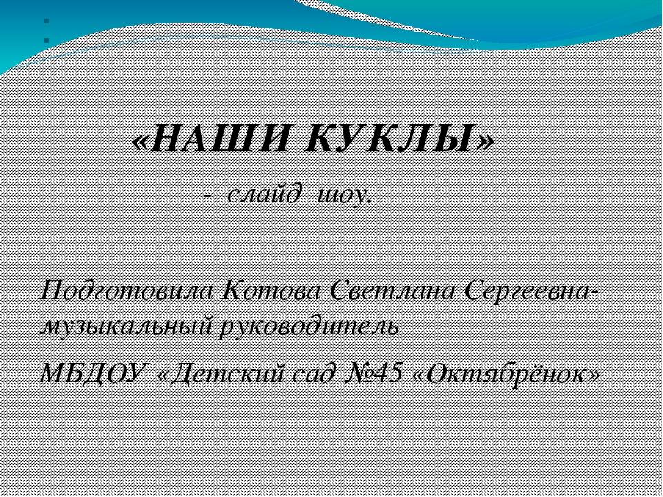 : «НАШИ КУКЛЫ» - слайд шоу. Подготовила Котова Светлана Сергеевна-музыкальный...