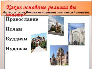 Православие Ислам Буддизм Иудаизм Какие основные религии вы знаете? На террит