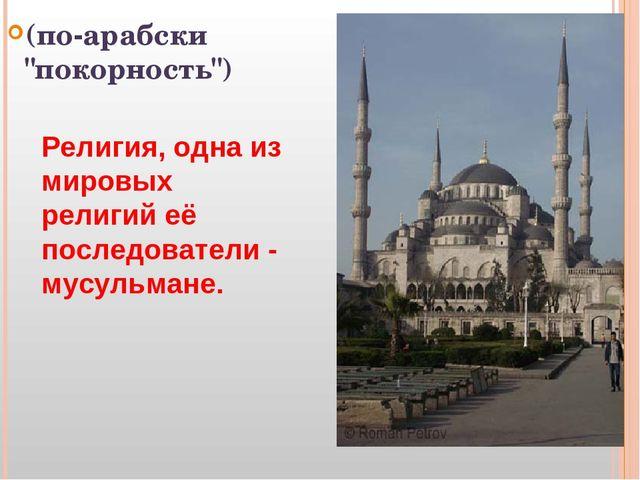"""(по-арабски """"покорность"""") Религия, одна из мировых религий её последователи -..."""