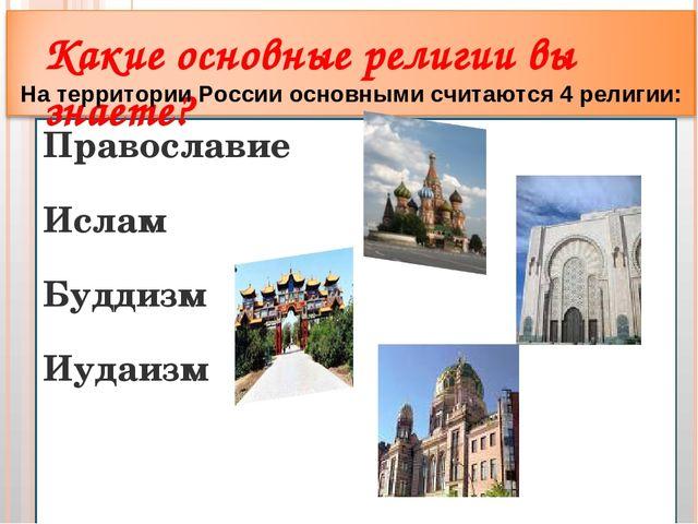 Православие Ислам Буддизм Иудаизм Какие основные религии вы знаете? На террит...