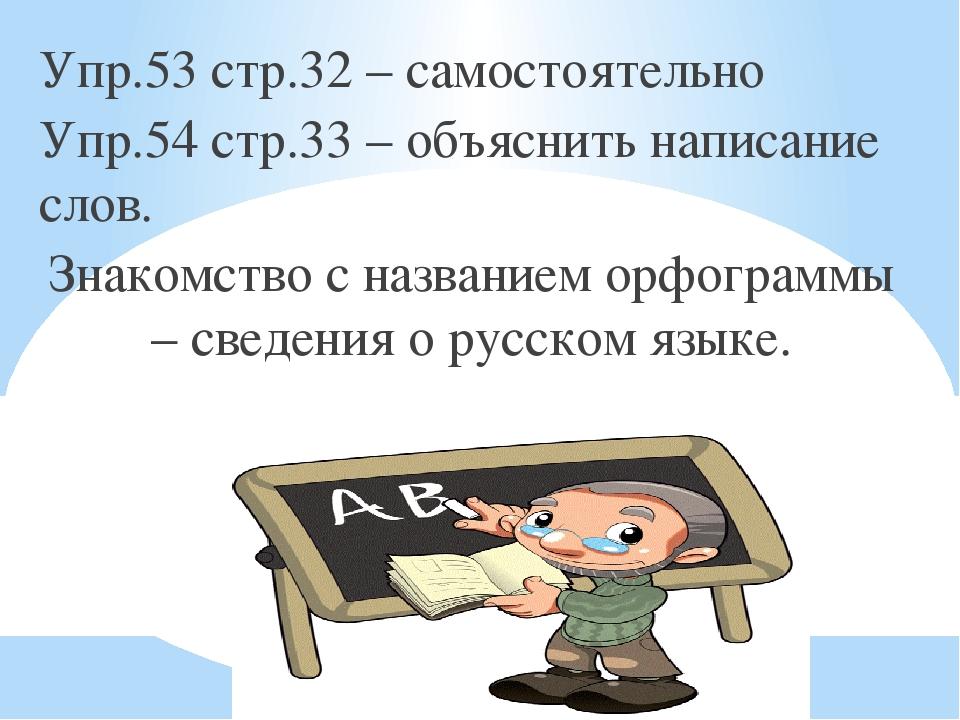 Упр.53 стр.32 – самостоятельно Упр.54 стр.33 – объяснить написание слов. Знак...