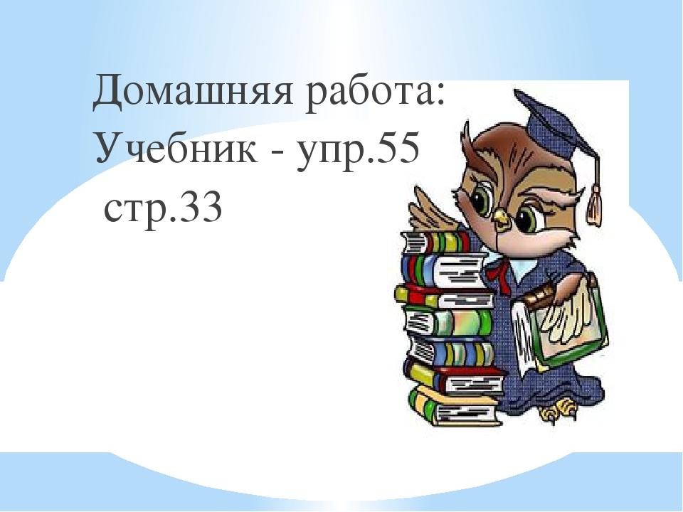 Домашняя работа: Учебник - упр.55 стр.33