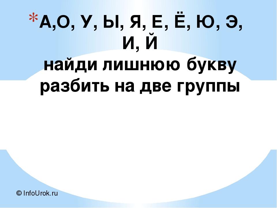 А,О, У, Ы, Я, Е, Ё, Ю, Э, И, Й найди лишнюю букву разбить на две группы © Inf...