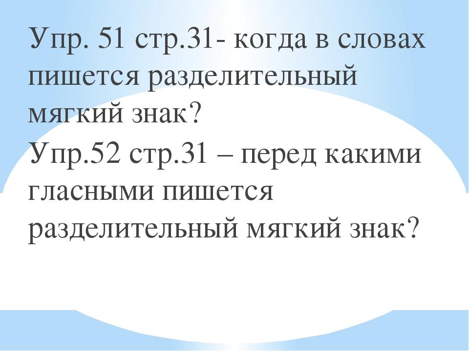 Упр. 51 стр.31- когда в словах пишется разделительный мягкий знак? Упр.52 стр...