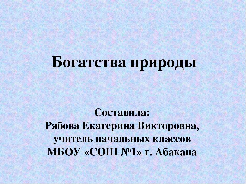 Богатства природы Составила: Рябова Екатерина Викторовна, учитель начальных к...