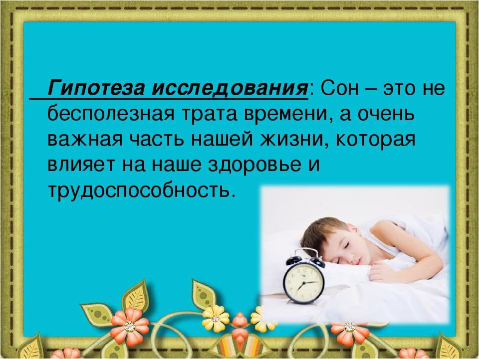 Гипотеза исследования: Сон – это не бесполезная трата времени, а очень важна...