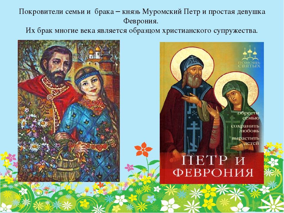 Покровители семьи и брака – князь Муромский Петр и простая девушка Феврония....