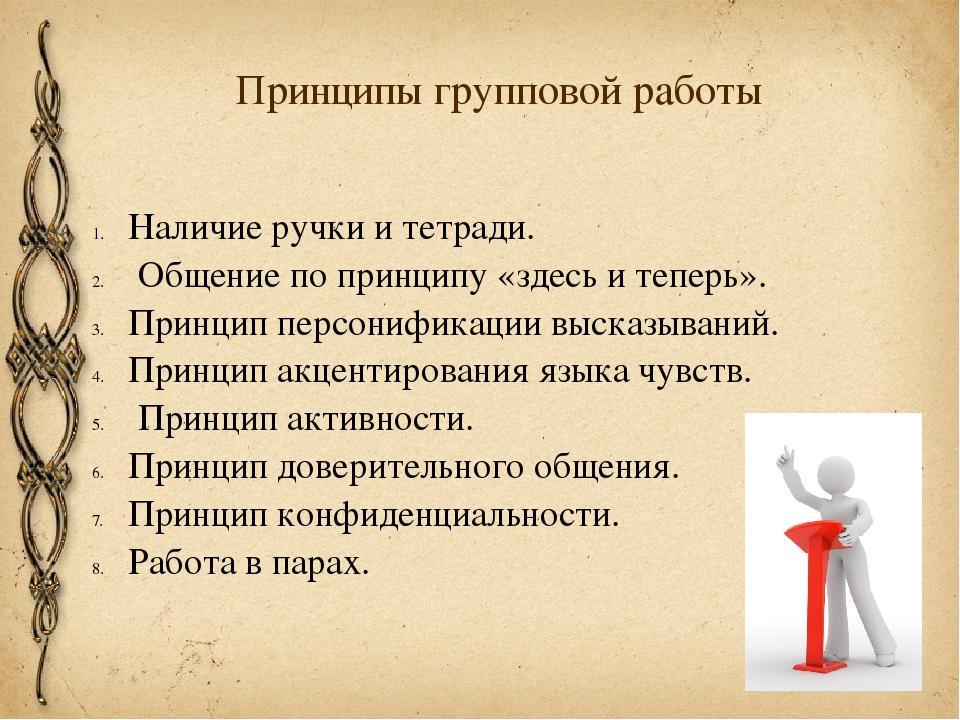 Принципы групповой работы Наличие ручки и тетради. Общение по принципу «здесь...