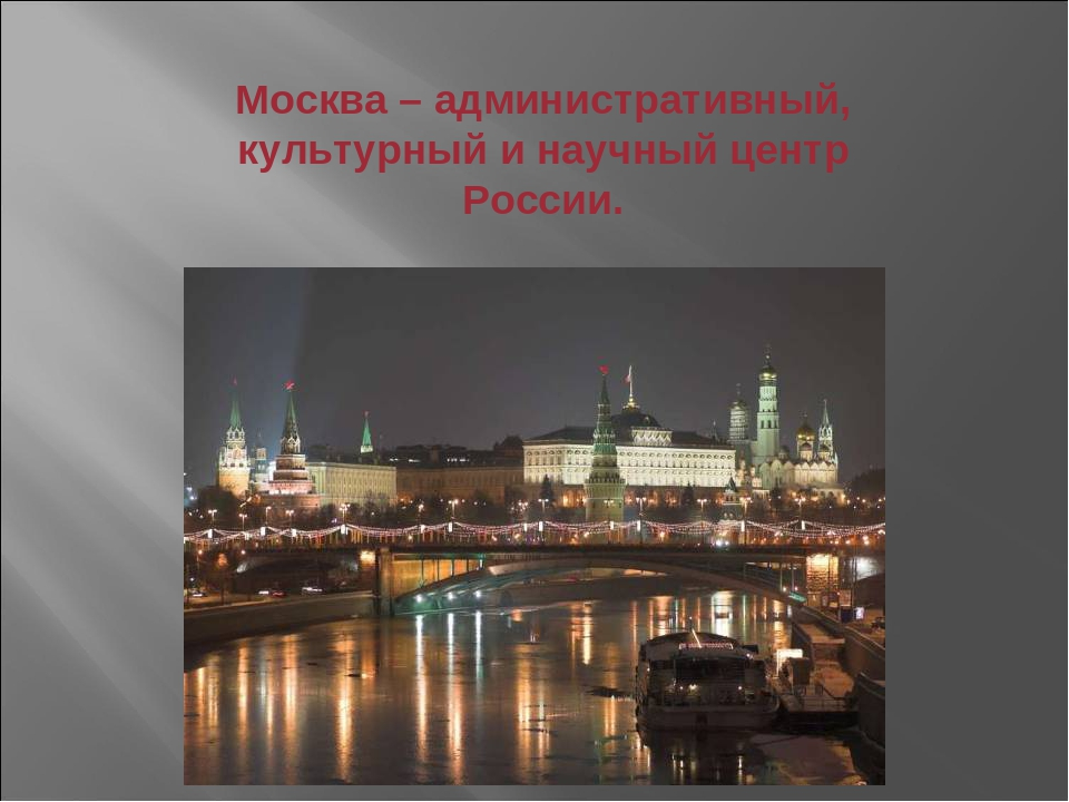 Москва – административный, культурный и научный центр России.
