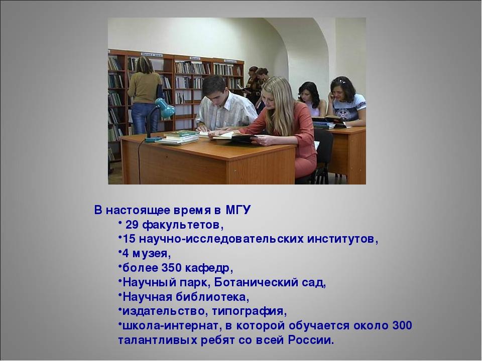 В настоящее время в МГУ 29 факультетов, 15 научно-исследовательских институто...