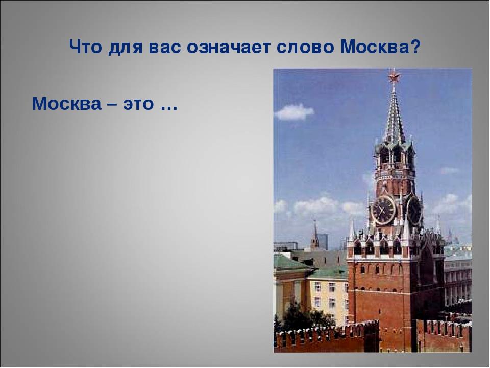 Что для вас означает слово Москва? Москва – это …
