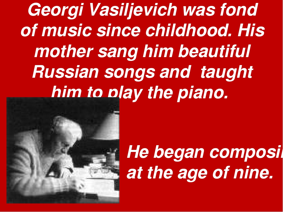 Georgi Vasiljevich was fond of music since childhood. His mother sang him bea...