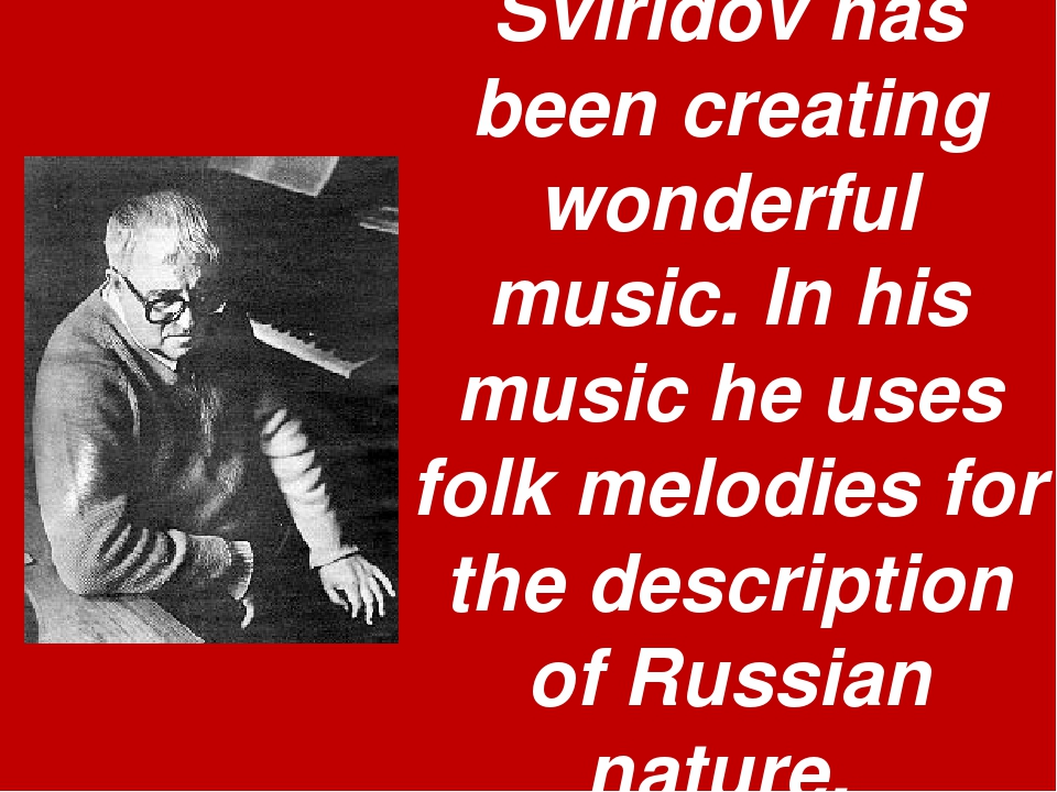 Sviridov has been creating wonderful music. In his music he uses folk melodie...