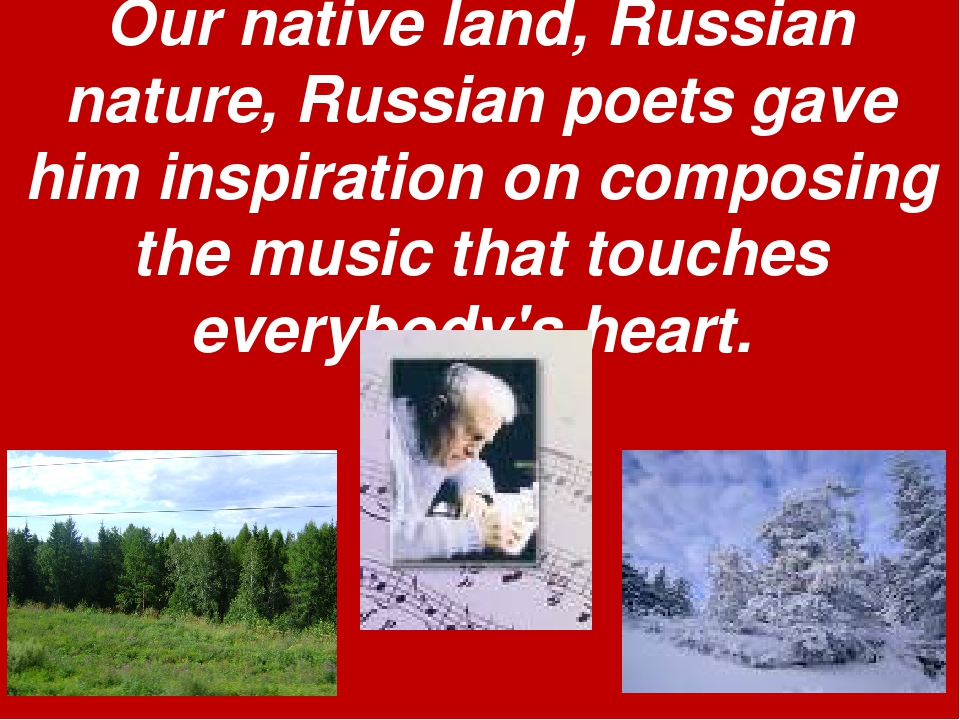 Our native land, Russian nature, Russian poets gave him inspiration on compos...