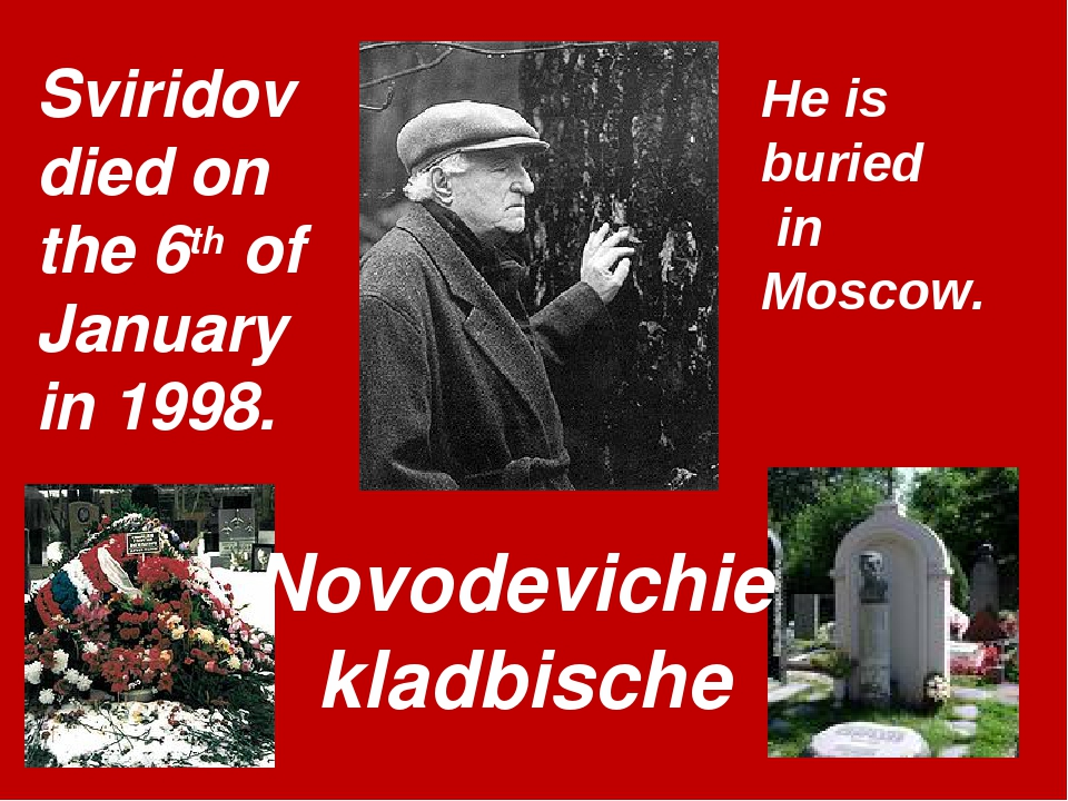 Sviridov died on the 6th of January in 1998. Novodevichie kladbische He is bu...