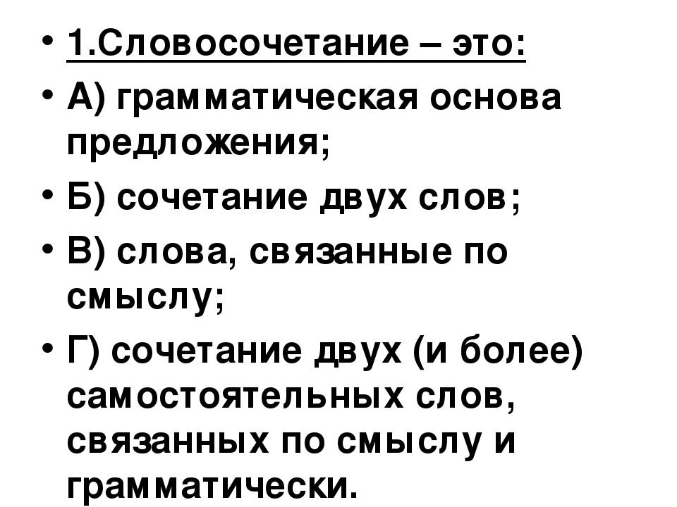1.Словосочетание – это: А) грамматическая основа предложения; Б) сочетание дв...