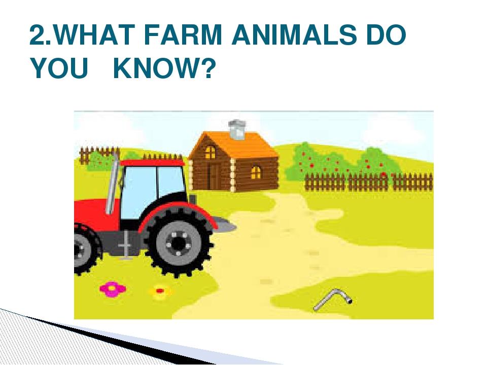 2.WHAT FARM ANIMALS DO YOU KNOW?
