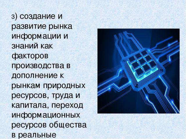 3) создание и развитие рынка информации и знаний как факторов производства в...