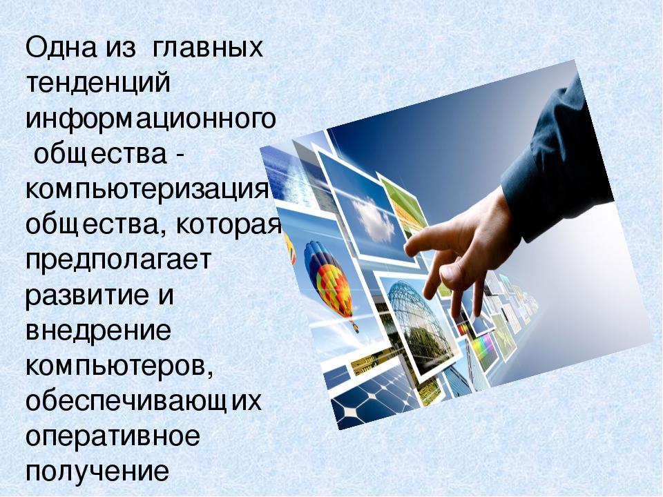 Одна из главных тенденций информационного общества - компьютеризация общества...