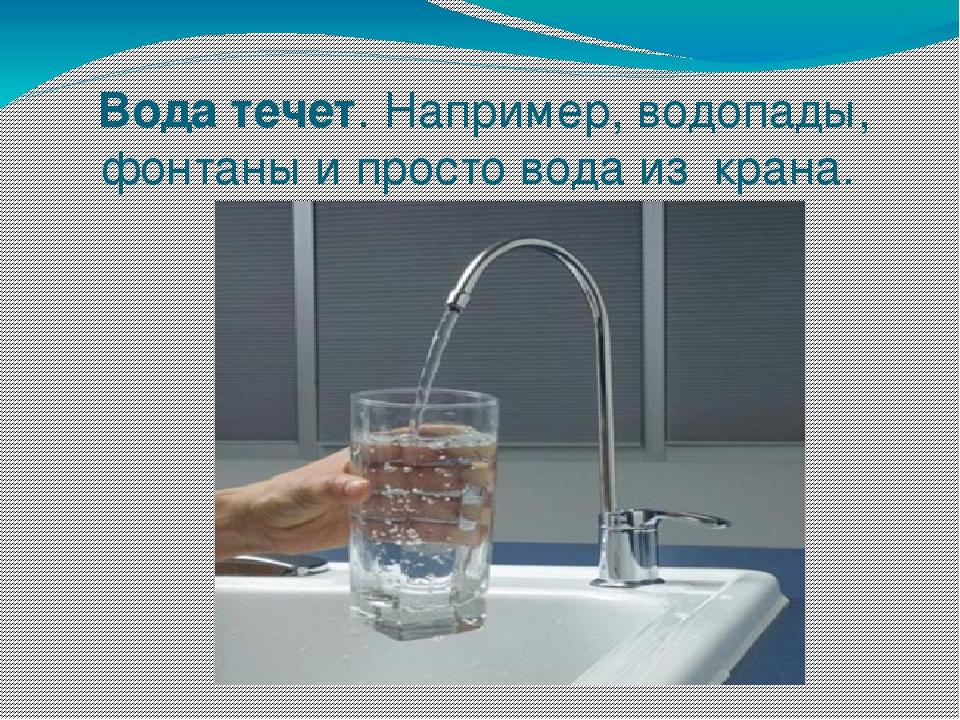 Вода течет. Например, водопады, фонтаны и просто вода из крана.