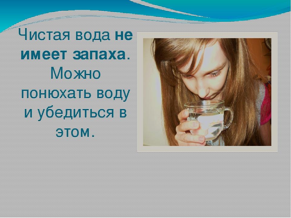 Чистая водане имеет запаха. Можно понюхать воду и убедиться в этом.