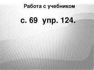 Работа с учебником с. 69 упр. 124.