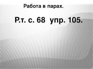 Работа в парах. Р.т. с. 68 упр. 105.