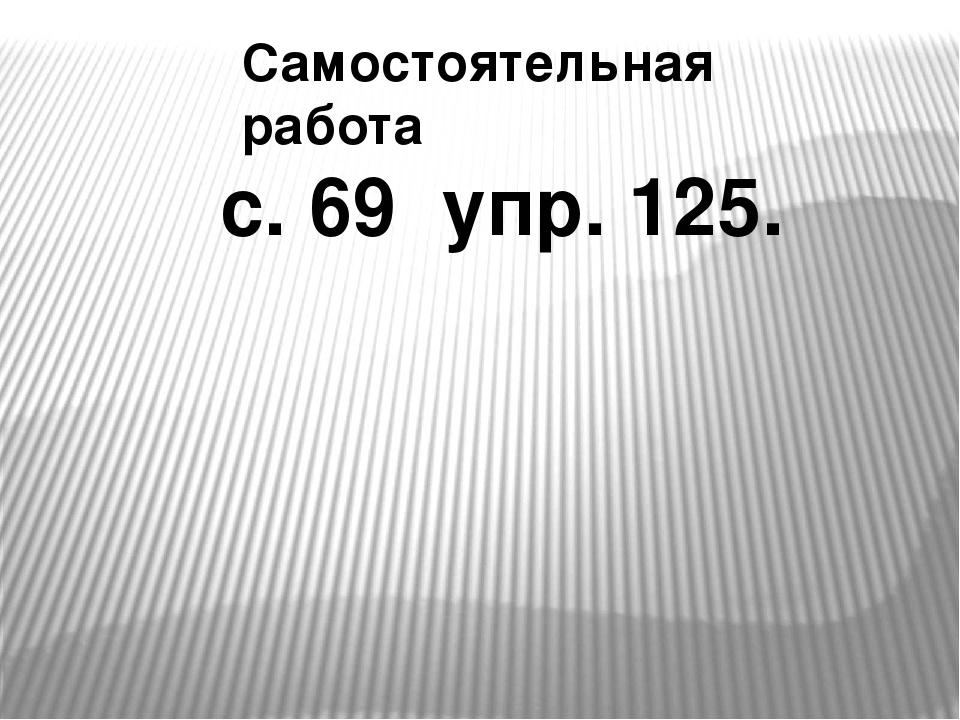 Самостоятельная работа с. 69 упр. 125.