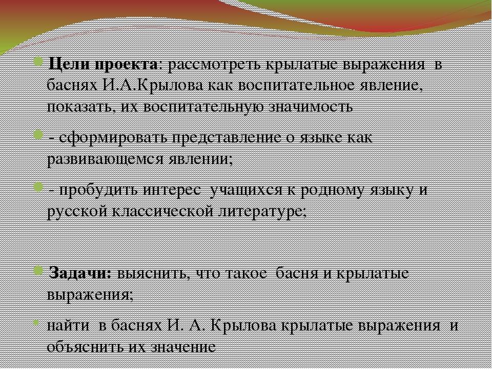 Цели проекта: рассмотреть крылатые выражения в баснях И.А.Крылова как воспит...