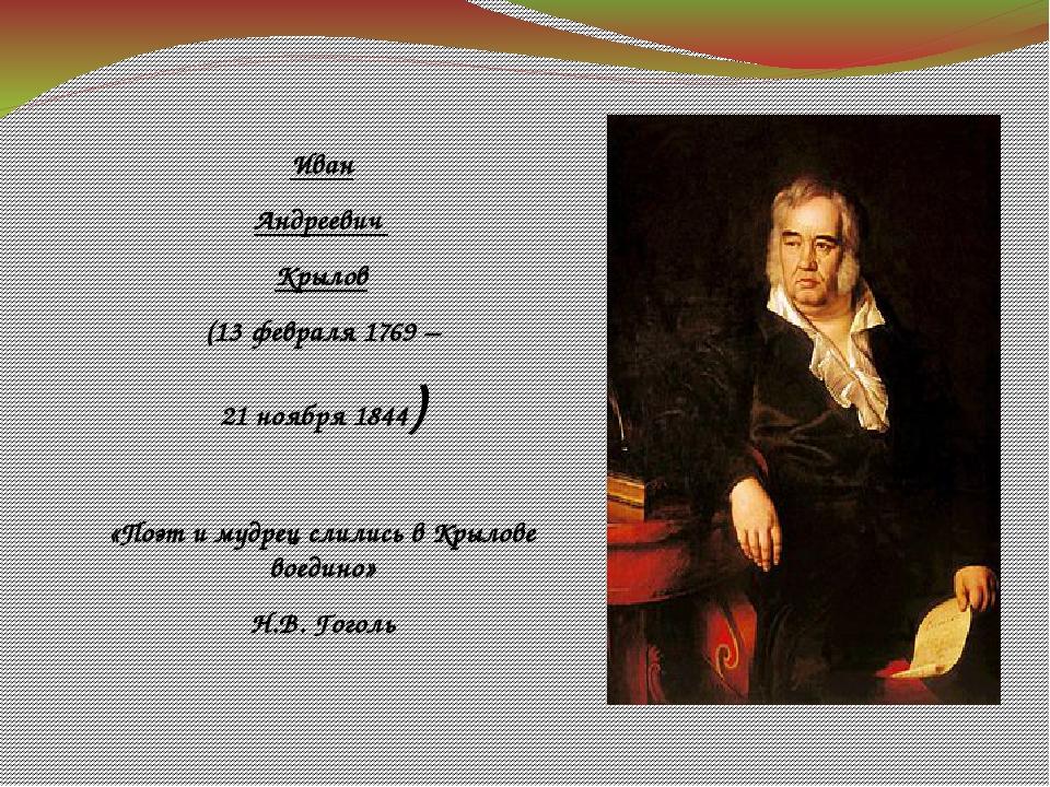 Иван Андреевич Крылов (13 февраля 1769 – 21 ноября 1844) «Поэт и мудрец слили...