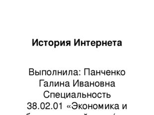 История Интернета Выполнила: Панченко Галина Ивановна Специальность 38.02.01