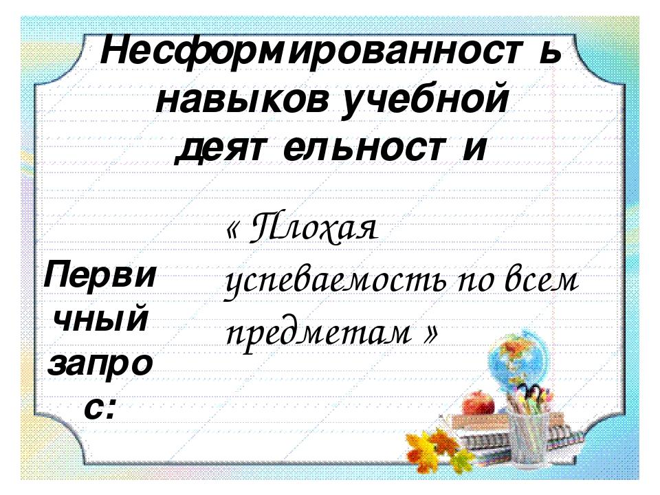 Несформированность навыков учебной деятельности Первичный запрос: « Плохая...
