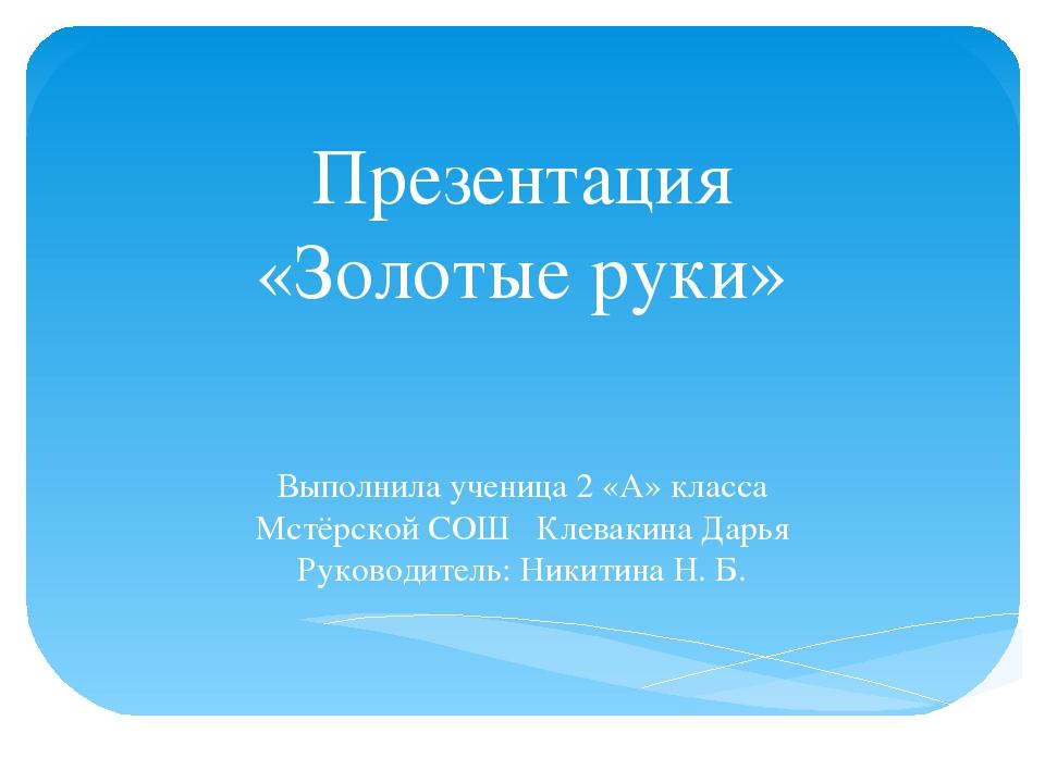 Презентация «Золотые руки» Выполнила ученица 2 «А» класса Мстёрской СОШ Клева...