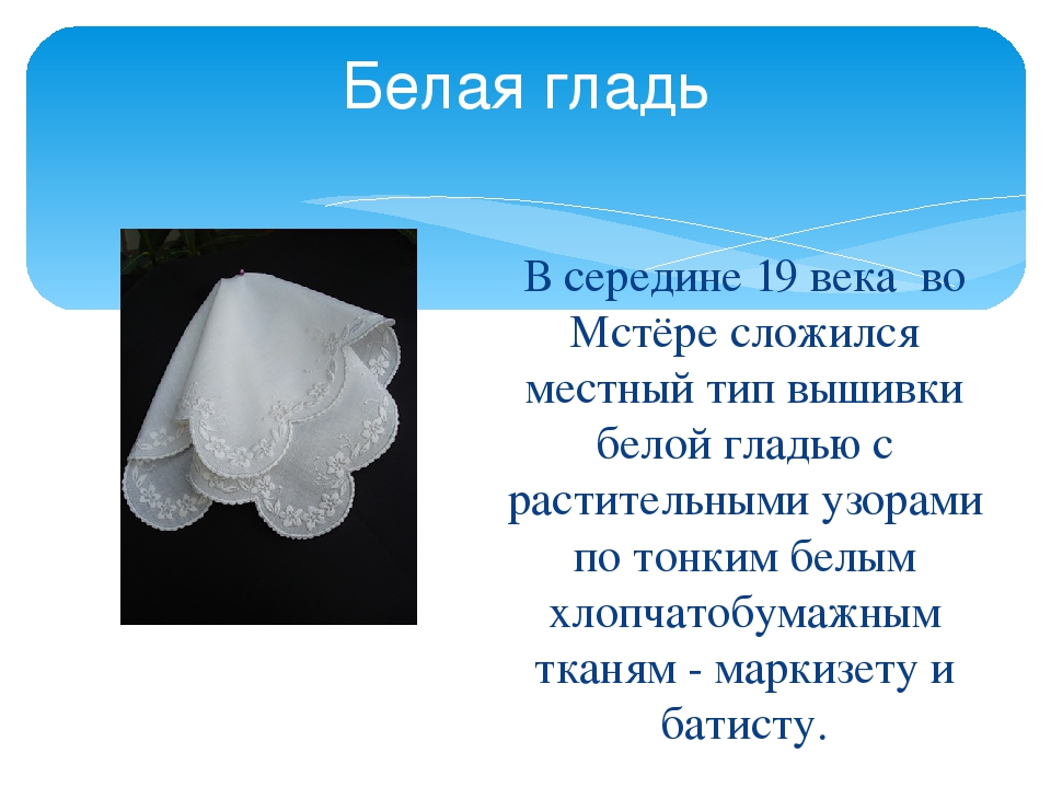 Белая гладь В середине 19 века во Мстёре сложился местный тип вышивки белой г...