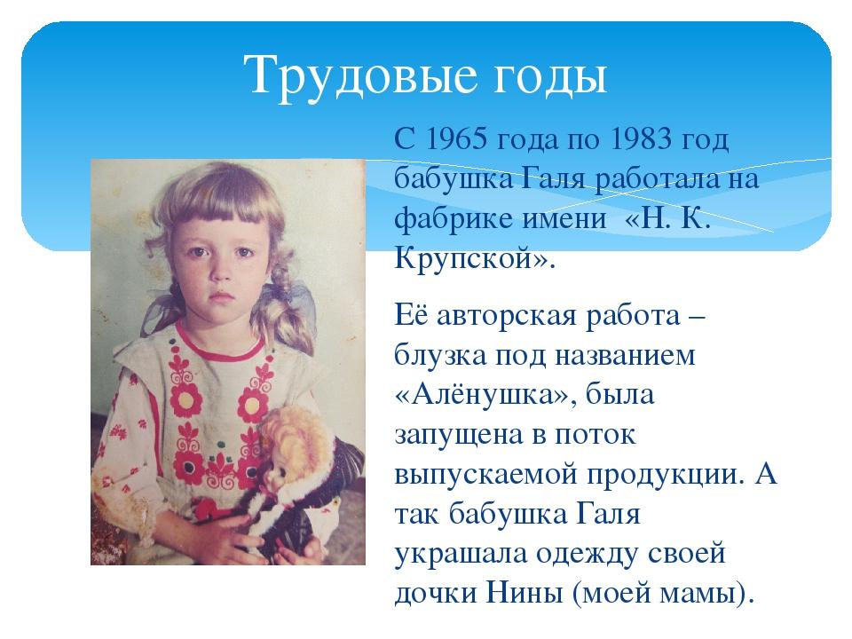 Трудовые годы С 1965 года по 1983 год бабушка Галя работала на фабрике имени...