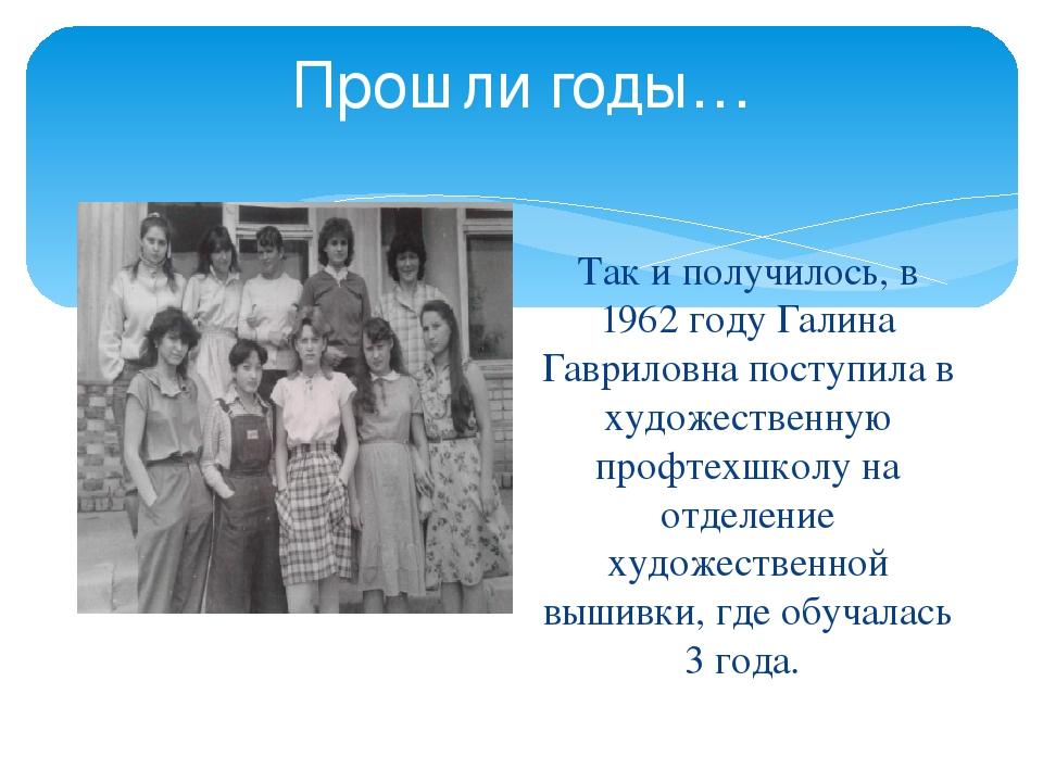Прошли годы… Так и получилось, в 1962 году Галина Гавриловна поступила в худо...