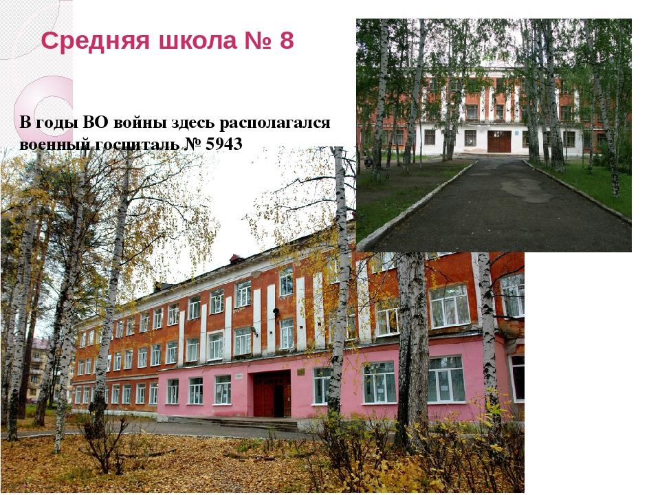 Средняя школа № 8 В годы ВО войны здесь располагался военный госпиталь № 5943