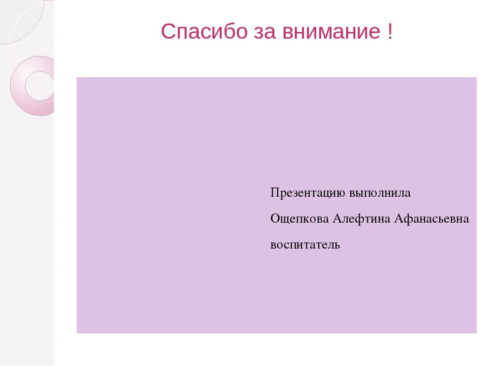 Спасибо за внимание ! Презентацию выполнила Ощепкова Алефтина Афанасьевна вос...