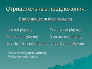 Отрицательные предложения: Подлежащее to be+not+V+ing. Radio is not (isn't) w